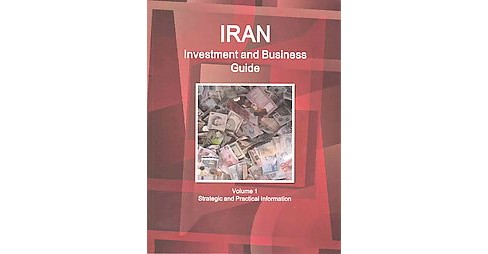 Iran Investment and Business Guide : Strategic and Practical Information (Vol 1) (Updated) (Paperback) - image 1 of 1
