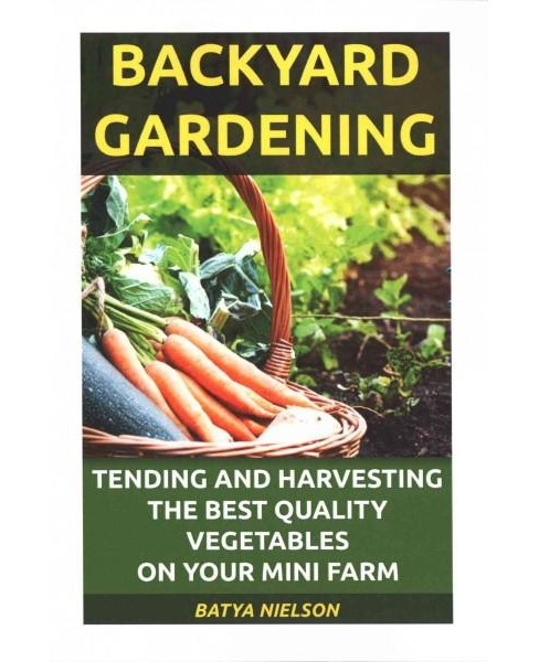 Backyard Gardening : Tending and Harvesting the Best Quality Vegetables on Your Mini Farm (Paperback) - image 1 of 1