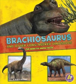 Brachiosaurus and Other Long-Necked Dinosaurs : The Need-to-Know Facts (Library) (Rebecca Rissman)
