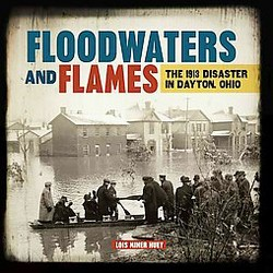 Floodwaters and Flames : The 1913 Disaster in Dayton, Ohio (Library) (Lois Miner Huey)
