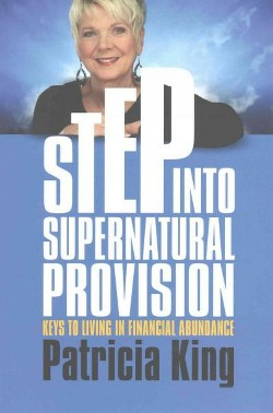 Step into Supernatural Provision : Keys to Living in Financial Abundance (Paperback) (Patricia King)