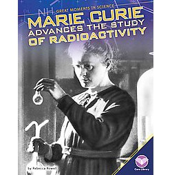 Marie Curie Advances the Study of Radioactivity (Library) (Rebecca Rowell)
