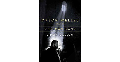Orson Welles : One-Man Band (Vol 3) (Hardcover) (Simon Callow) - image 1 of 1