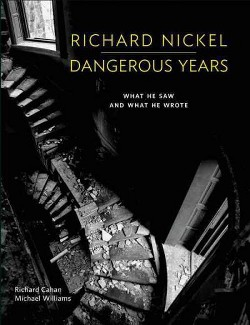 Richard Nickel Dangerous Years : What He Saw and What He Wrote (Hardcover) (Richard Cahan & Michael