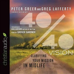 40/40 Vision : Clarifying Your Mission in Midlife (Unabridged) (CD/Spoken Word) (Peter Greer & Greg