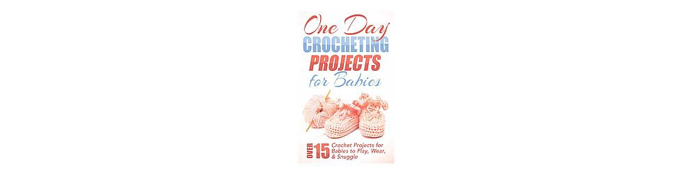 One Day Crocheting Projects for Babies : Over 15 Crochet Projects for Babies to Play, Wear & Snuggle