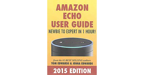 Amazon Echo User Guide 2015 : Newbie to Expert in 1 Hour! (Paperback) (Tom Edwards & Jenna Edwards) - image 1 of 1