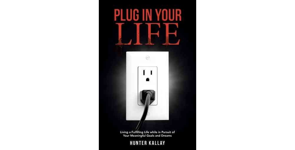 Plug in Your Life : Living a Fulfilling Life While in Pursuit of Your Meaningful Goals and Dreams