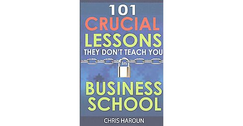 101 Crucial Lessons They Don't Teach You in Business School (Paperback) (Chris Haroun) - image 1 of 1