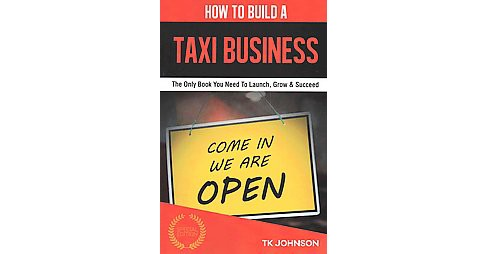 How to Build a Taxi Business : The Only Book You Need to Launch, Grow & Succeed (Special) (Paperback) - image 1 of 1