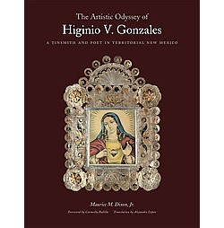 Artistic Odyssey of Higinio V. Gonzales : A Tinsmith and Poet in Territorial New Mexico (Hardcover) (Jr.