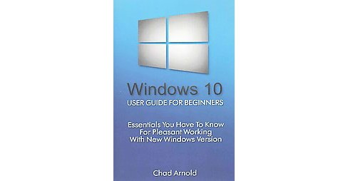 Windows 10 : User Guide for Beginners: Essentials You Have to Know for Pleasant Working With New Windows - image 1 of 1