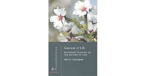 Gateway of Life : Orthodox Thinking on the Mother of God (Paperback) (Mary B. Cunningham) - image 1 of 1