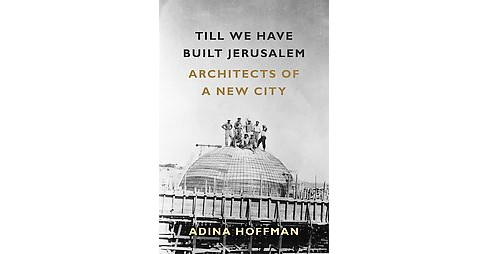 Till We Have Built Jerusalem : Architects of a New City (Hardcover) (Adina Hoffman) - image 1 of 1