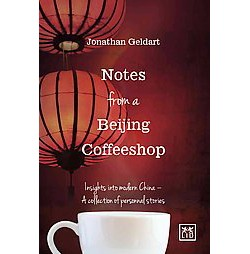 Notes from a Beijing Coffeeshop : Insights into modern China: A collection of personal stories