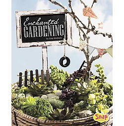 Enchanted Gardening : Growing Miniature Gardens, Fairy Gardens, and More (Library) (Lisa J. Amstutz)