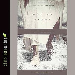 Not by Sight : A Fresh Look at Old Stories of Walking by Faith (Unabridged) (CD/Spoken Word) (Jon Bloom)
