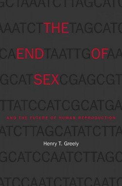 End of Sex and the Future of Human Reproduction (Hardcover) (Henry T. Greely)