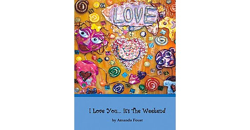 I Love You... It's the Weekend (Hardcover) (Amanda Foust) - image 1 of 1