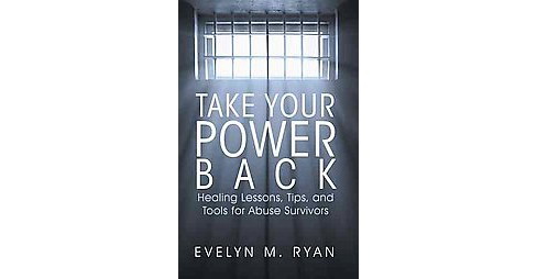 Take Your Power Back : Healing Lessons, Tips, and Tools for Abuse Survivors (Paperback) (Evelyn M. Ryan) - image 1 of 1