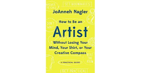 How to Be an Artist Without Losing Your Mind, Your Shirt, or Your Creative Compass : A Practical Guide - image 1 of 1