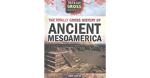 Totally Gross History of Ancient Mesoamerica (Library) (Abbie Mercer) - image 1 of 1