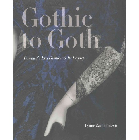 Gothic to Goth : Romantic Era Fashion & Its Legacy (Paperback) (Lynne Zacek Bassett) - image 1 of 1
