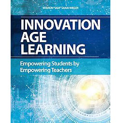 Innovation Age Learning : Empowering Students by Empowering Teachers (Paperback) (Sharon Sakai-miller)