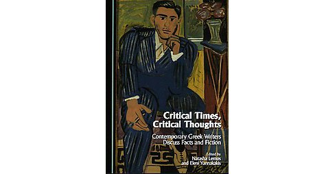 Critical Times, Critical Thoughts : Contemporary Greek Writers Discuss Facts and Fiction (Hardcover) - image 1 of 1