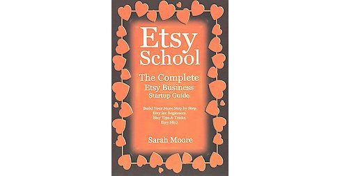 Etsy School : The Complete Etsy Business Startup Guide (Paperback) (Sarah Moore) - image 1 of 1