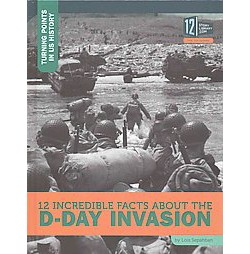 12 Incredible Facts About the D-Day Invasion (Library) (Lois Sepahban)