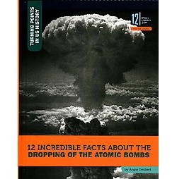 12 Incredible Facts About the Dropping of the Atomic Bombs (Library) (Angie Smibert)