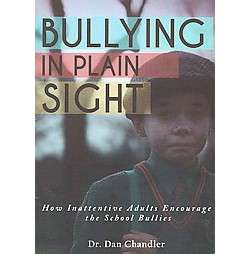 Bullying in Plain Sight : How Inattentive Adults Encourage the School Bullies (Paperback) (Dan Chandler)
