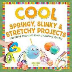 Cool Springy, Slinky, & Stretchy Projects : Crafting Creative Toys & Amazing Games (Library) (Rebecca