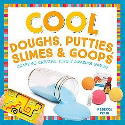 Cool Doughs, Putties, Slimes, & Goops: Crafting Creative Toys & Amazing Games : Crafting Creative Toys &