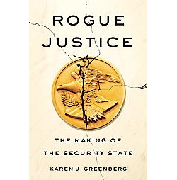 Rogue Justice : The Making of the Security State (Hardcover) (Karen J. Greenberg)