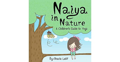 Naiya in Nature : A Children's Guide to Yoga (Hardcover) (Shazia Latif) - image 1 of 1