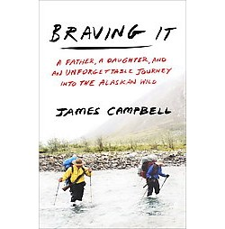 Braving It : A Father, a Daughter, and an Unforgettable Journey into the Alaskan Wild (Hardcover) (James
