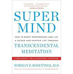 Super Mind : How to Boost Performance and Live a Richer and Happier Life Through Transcendental