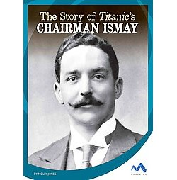 The Story of Titanic's Chairman Ismay ( Titanic Stories) (Hardcover)