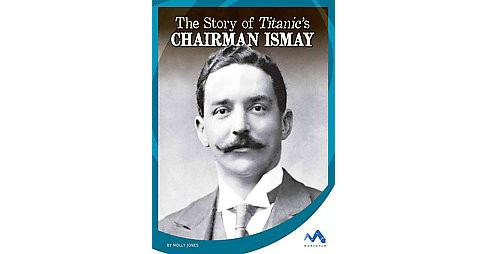 The Story of Titanic's Chairman Ismay ( Titanic Stories) (Hardcover) - image 1 of 1
