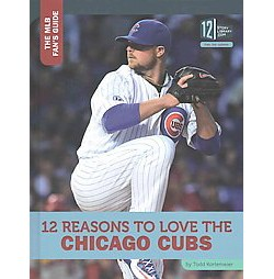 12 Reasons to Love the Chicago Cubs (Library) (Todd Kortemeier)