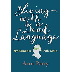 Living With a Dead Language : My Romance with Latin (Hardcover) (Ann Patty)