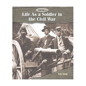Life As a Soldier in the Civil War (Library) (Kate Shoup)