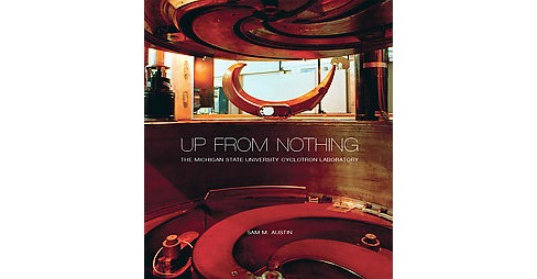 Up from Nothing : The Michigan State University Cyclotron Laboratory (Hardcover) (Sam M. Austin) - image 1 of 1