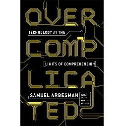 Overcomplicated : Technology at the Limits of Comprehension (Hardcover) (Samuel Arbesman)