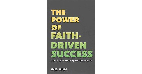 Power of Faith-Driven Success : A Journey Toward Living Your Dream by 30 (Paperback) (Isabel Hundt) - image 1 of 1