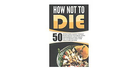 How Not to Die : 50 Whole Food, Budget Friendly Meaks (Paperback) (Anthony Wynne) - image 1 of 1