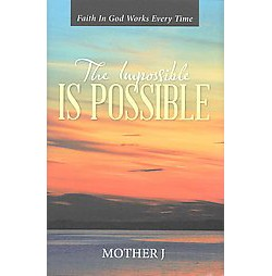 Impossible Is Possible : Faith in God Works Every Time (Hardcover) (Mother J)