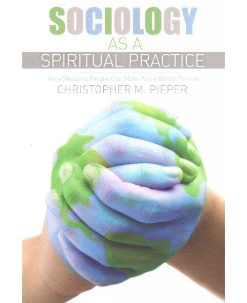 Sociology As a Spiritual Practice : How Studying People Can Make You a Better Person (Paperback) (Ph.D. - image 1 of 1